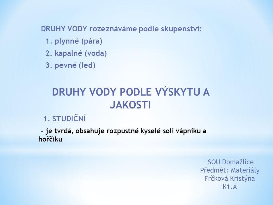 DRUHY VODY rozeznáváme podle skupenství: 1. plynné (pára) 2. kapalné (voda) 3. pevné (led) DRUHY VODY PODLE VÝSKYTU A JAKOSTI 1. STUDIČNÍ - je tvrdá,