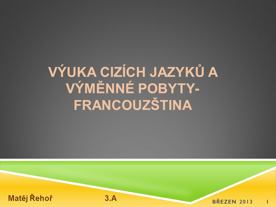 VÝUKA CIZÍCH JAZYKŮ A VÝMĚNNÉ POBYTY- FRANCOUZŠTINA BŘEZEN 20131 Matěj Řehoř 3.A