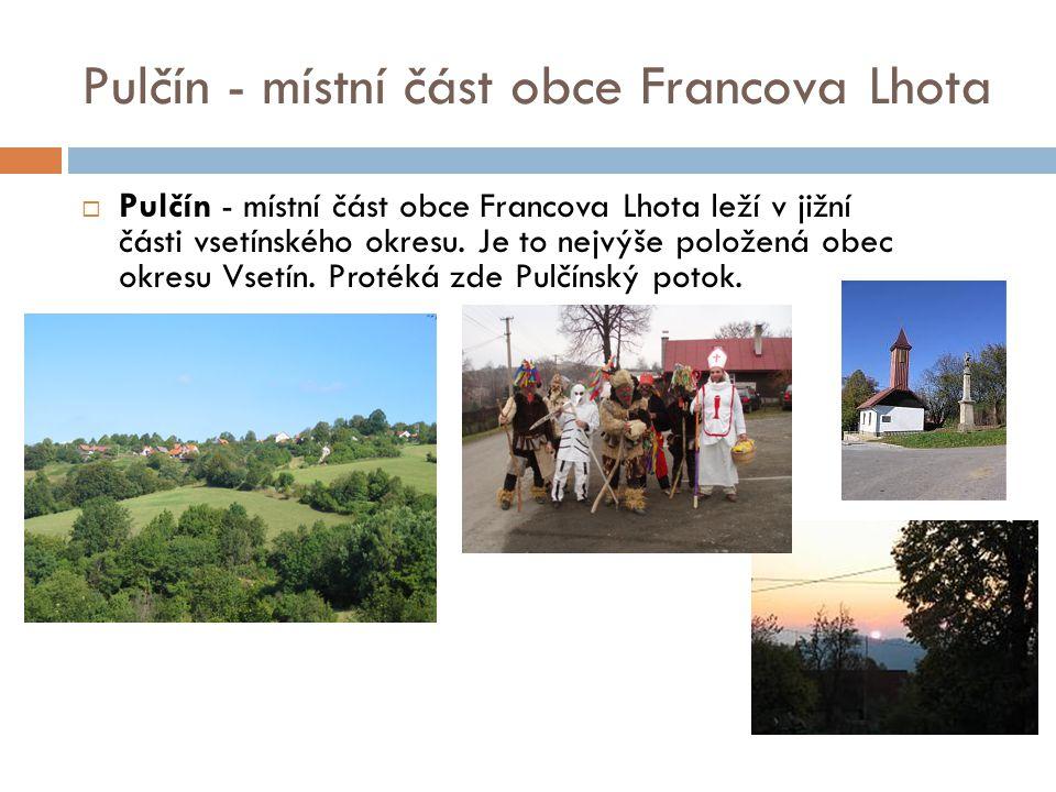 Pulčín - místní část obce Francova Lhota  Pulčín - místní část obce Francova Lhota leží v jižní části vsetínského okresu. Je to nejvýše položená obec