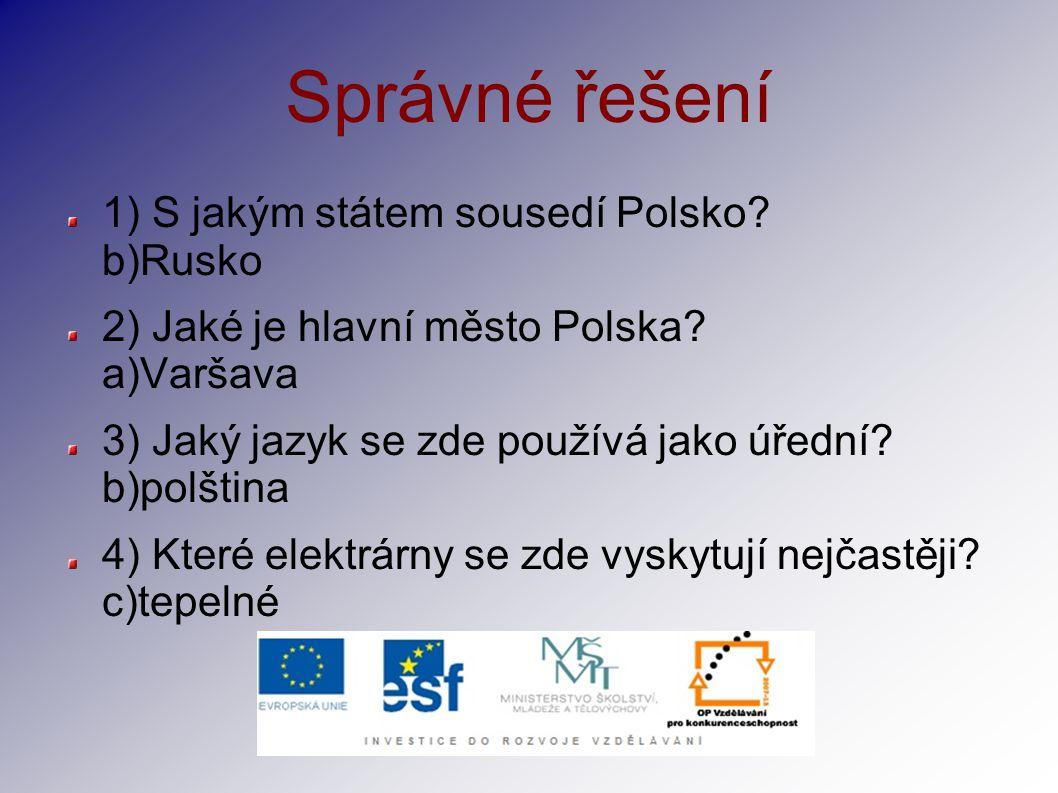 Správné řešení 1) S jakým státem sousedí Polsko? b)Rusko 2) Jaké je hlavní město Polska? a)Varšava 3) Jaký jazyk se zde používá jako úřední? b)polštin