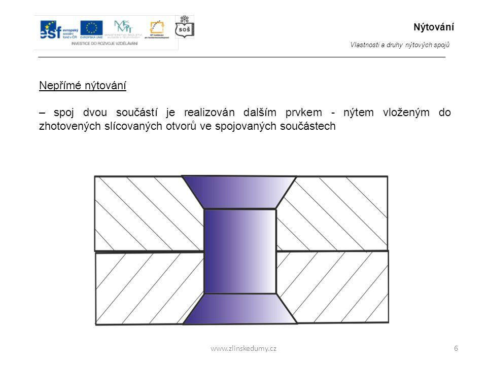 www.zlinskedumy.cz Nepřímé nýtování – spoj dvou součástí je realizován dalším prvkem - nýtem vloženým do zhotovených slícovaných otvorů ve spojovaných součástech 6 Nýtování Vlastnosti a druhy nýtových spojů
