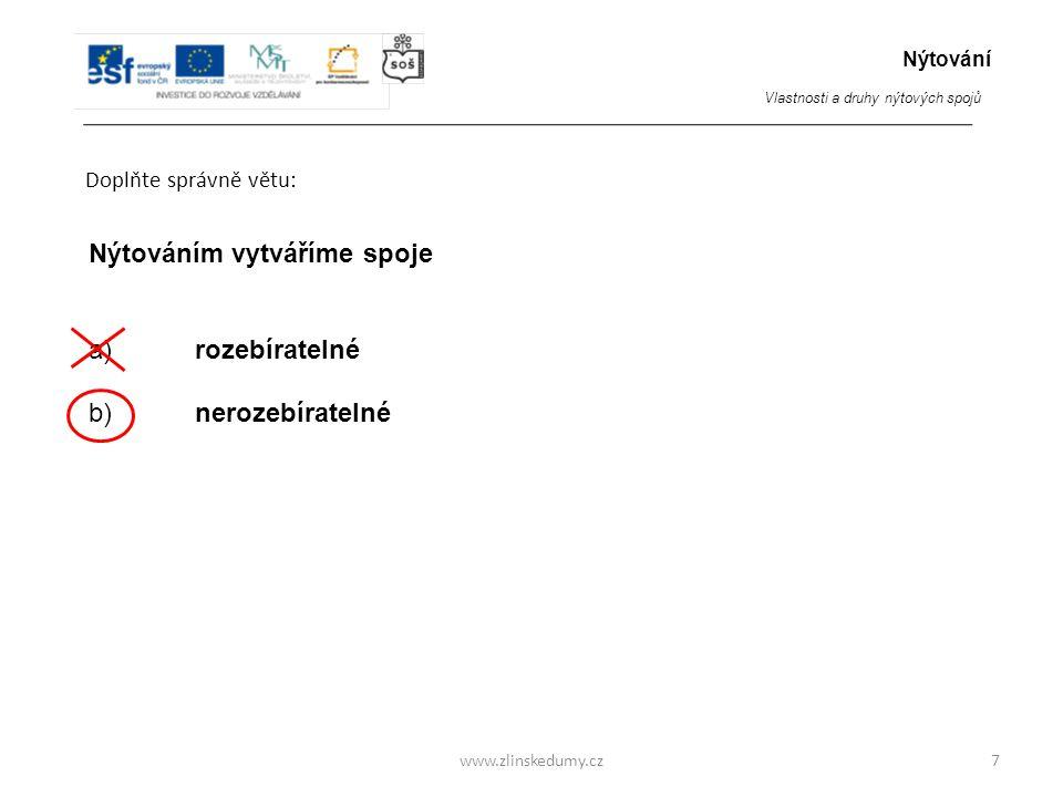 www.zlinskedumy.cz Doplňte správně větu: 7 Nýtováním vytváříme spoje a)rozebíratelné b) nerozebíratelné Nýtování Vlastnosti a druhy nýtových spojů