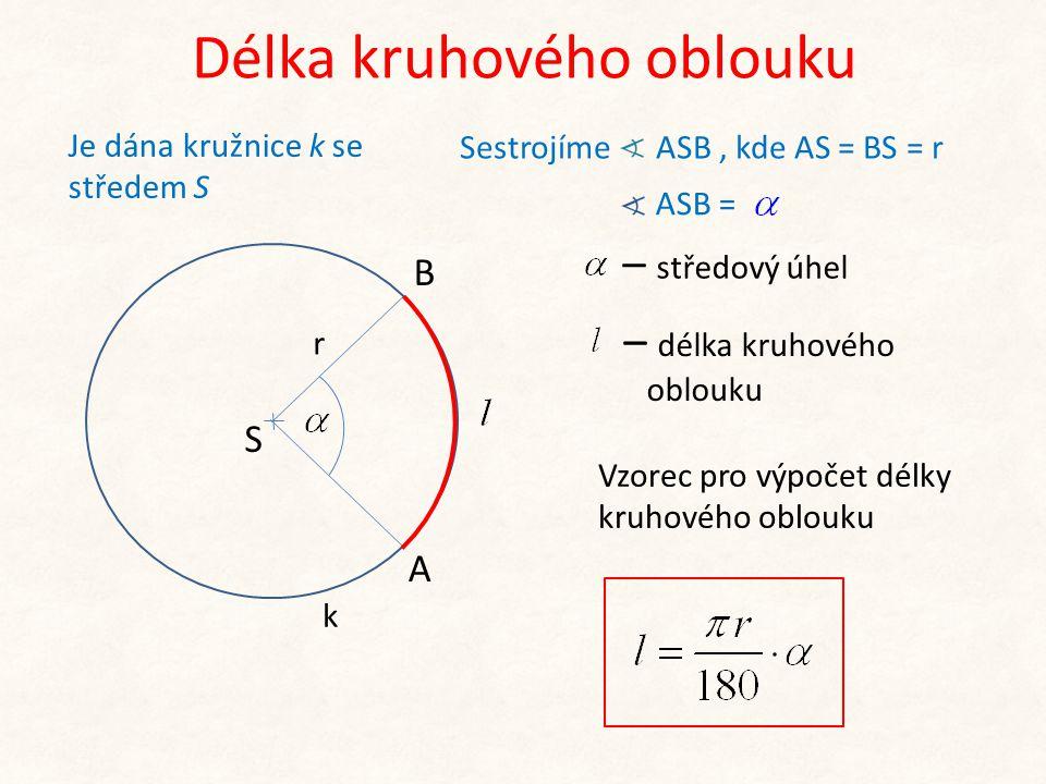 Délka kruhového oblouku S r Vzorec pro výpočet délky kruhového oblouku – středový úhel A B – délka kruhového oblouku Sestrojíme ASB, kde AS = BS = r J