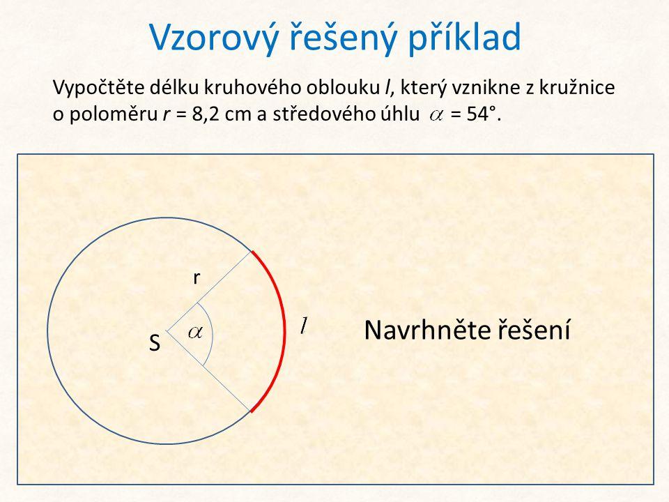 Vzorový řešený příklad Vypočtěte délku kruhového oblouku l, který vznikne z kružnice o poloměru r = 8,2 cm a středového úhlu = 54°. S r Jedná se pouze