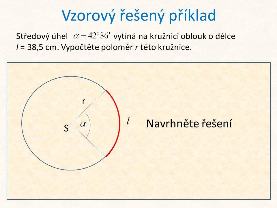 Vzorový řešený příklad Středový úhel vytíná na kružnici oblouk o délce l = 38,5 cm. Vypočtěte poloměr r této kružnice. S r Ze základního vzorce: vyjád