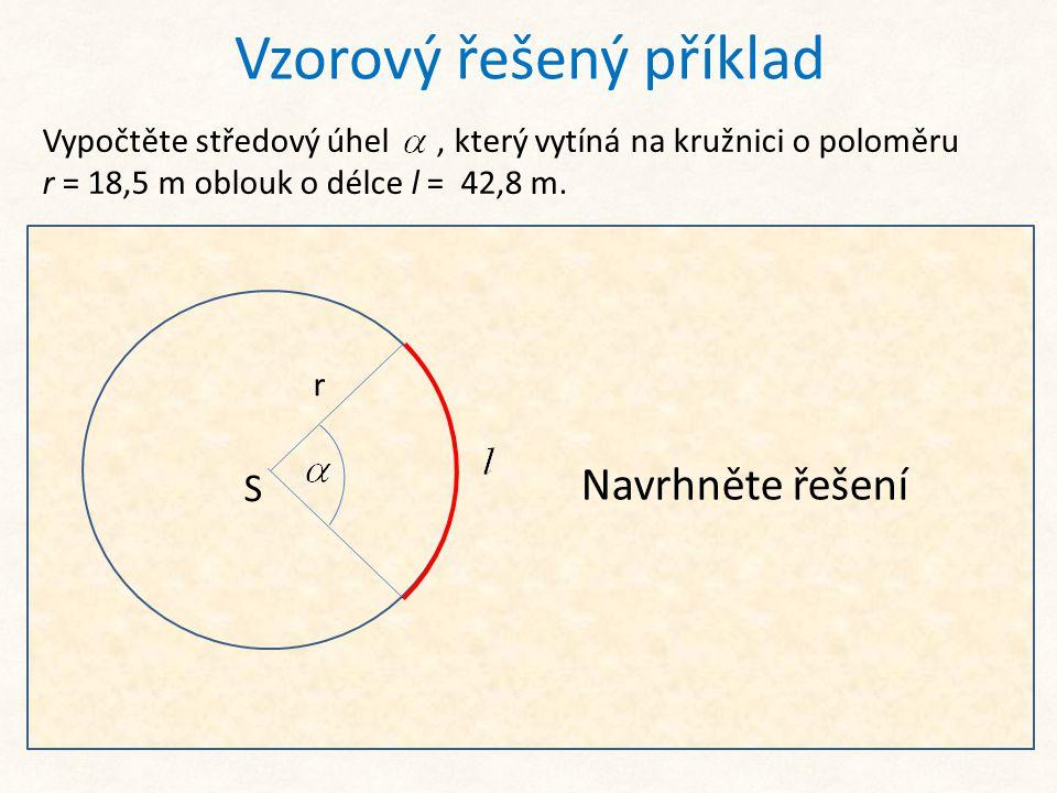 Vzorový řešený příklad Vypočtěte středový úhel, který vytíná na kružnici o poloměru r = 18,5 m oblouk o délce l = 42,8 m. S r Ze základního vzorce: vy