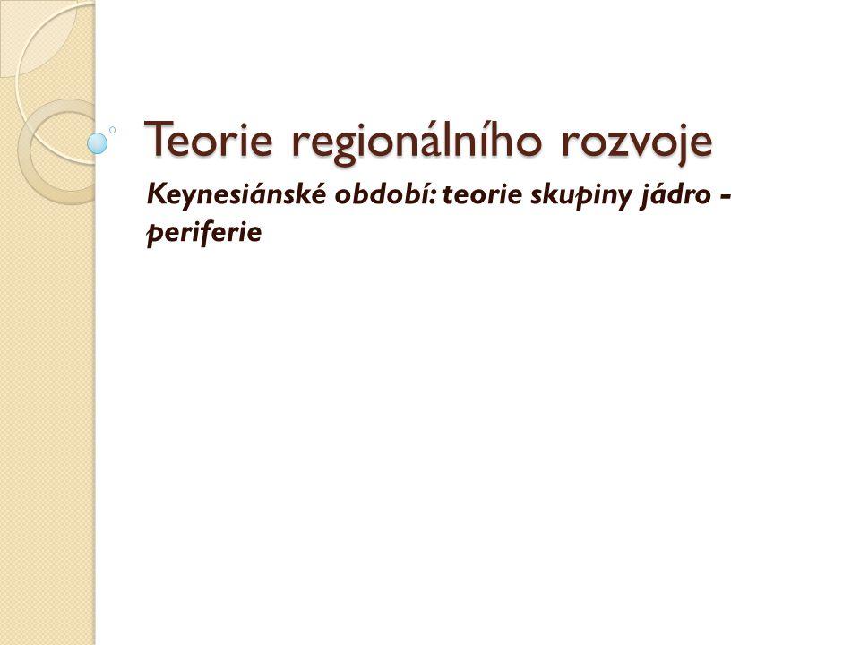 Teorie regionálního rozvoje Keynesiánské období: teorie skupiny jádro - periferie