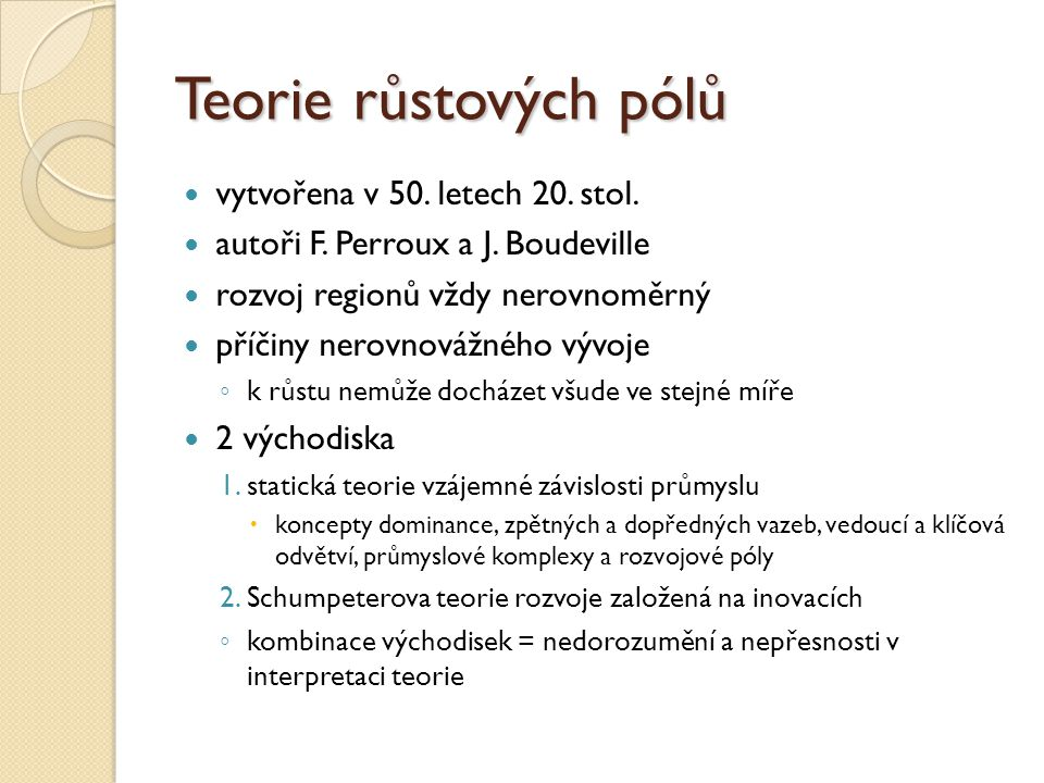 Teorie růstových pólů vytvořena v 50. letech 20. stol. autoři F. Perroux a J. Boudeville rozvoj regionů vždy nerovnoměrný příčiny nerovnovážného vývoj