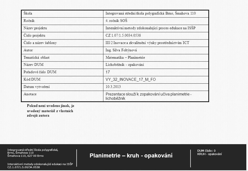 DUM číslo: 0 KRUH - opakování Planimetrie – kruh - opakování Integrovaná střední škola polygrafická, Brno, Šmahova 110 Šmahova 110, 627 00 Brno Interaktivní metody zdokonalující edukaci na ISŠP CZ.1.07/1.5.00/34.0538 Pokud není uvedeno jinak, je uvedený materiál z vlastních zdrojů autora ŠkolaIntegrovaná střední škola polygrafická Brno, Šmahova 110 Ročník4.