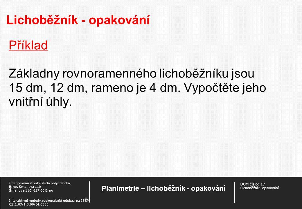 DUM číslo: 17 Lichoběžník - opakování Planimetrie – lichoběžník - opakování Integrovaná střední škola polygrafická, Brno, Šmahova 110 Šmahova 110, 627 00 Brno Interaktivní metody zdokonalující edukaci na ISŠP CZ.1.07/1.5.00/34.0538 Lichoběžník - opakování Příklad Vypočtěte obsah lichoběžníku o základnách a = 24 cm, c = 16 cm a úhlopříčkách e = 22 cm, f = 26 cm.