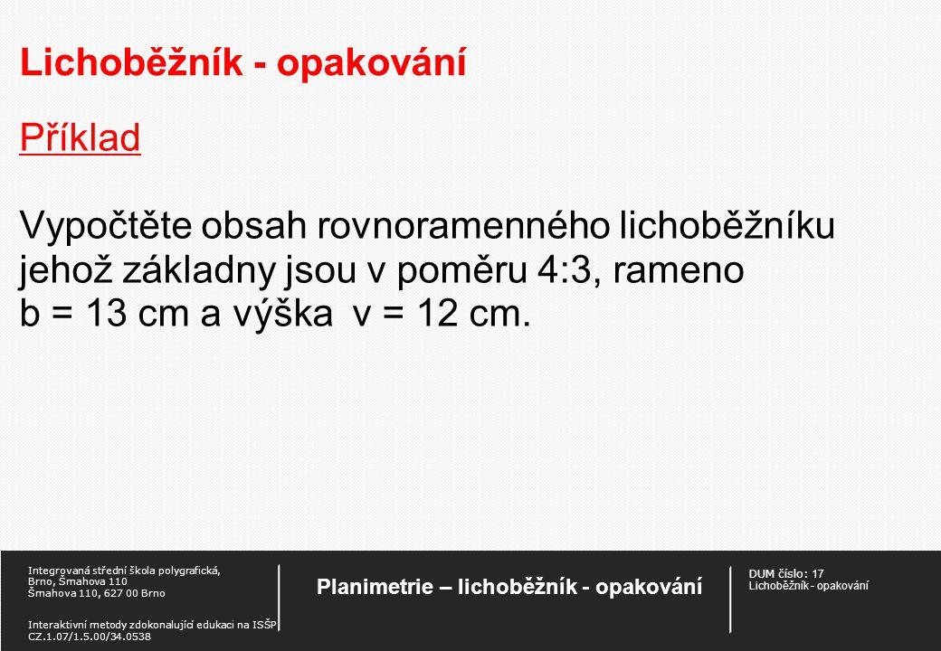 DUM číslo: 17 Lichoběžník - opakování Planimetrie – lichoběžník - opakování Integrovaná střední škola polygrafická, Brno, Šmahova 110 Šmahova 110, 627 00 Brno Interaktivní metody zdokonalující edukaci na ISŠP CZ.1.07/1.5.00/34.0538 Lichoběžník - opakování Příklad Vypočtěte obsah rovnoramenného lichoběžníku jehož základny jsou v poměru 4:3, rameno b = 13 cm a výška v = 12 cm.