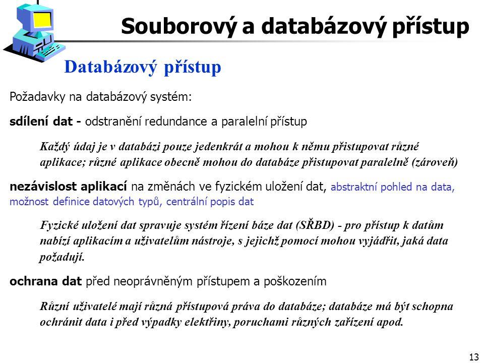 13 Databázový přístup Souborový a databázový přístup Požadavky na databázový systém: sdílení dat - odstranění redundance a paralelní přístup Každý údaj je v databázi pouze jedenkrát a mohou k němu přistupovat různé aplikace; různé aplikace obecně mohou do databáze přistupovat paralelně (zároveň) nezávislost aplikací na změnách ve fyzickém uložení dat, abstraktní pohled na data, možnost definice datových typů, centrální popis dat Fyzické uložení dat spravuje systém řízení báze dat (SŘBD) - pro přístup k datům nabízí aplikacím a uživatelům nástroje, s jejichž pomocí mohou vyjádřit, jaká data požadují.