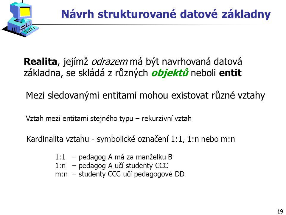 19 Návrh strukturované datové základny Realita, jejímž odrazem má být navrhovaná datová základna, se skládá z různých objektů neboli entit Mezi sledovanými entitami mohou existovat různé vztahy Vztah mezi entitami stejného typu – rekurzivní vztah Kardinalita vztahu - symbolické označení 1:1, 1:n nebo m:n 1:1 – pedagog A má za manželku B 1:n – pedagog A učí studenty CCC m:n – studenty CCC učí pedagogové DD