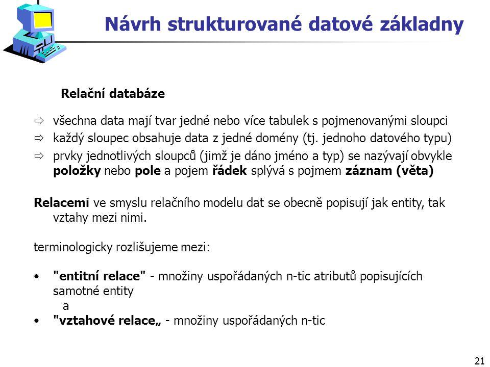 21 Relační databáze Návrh strukturované datové základny ðvšechna data mají tvar jedné nebo více tabulek s pojmenovanými sloupci ðkaždý sloupec obsahuje data z jedné domény (tj.