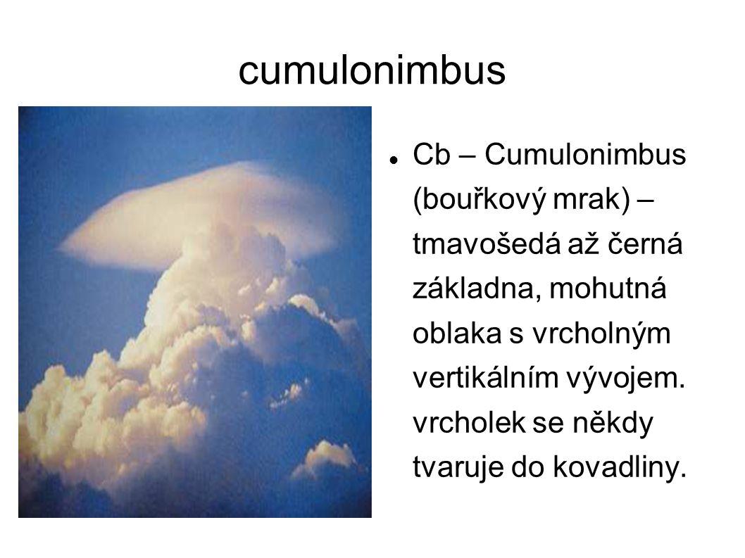 cumulonimbus Cb – Cumulonimbus (bouřkový mrak) – tmavošedá až černá základna, mohutná oblaka s vrcholným vertikálním vývojem. vrcholek se někdy tvaruj