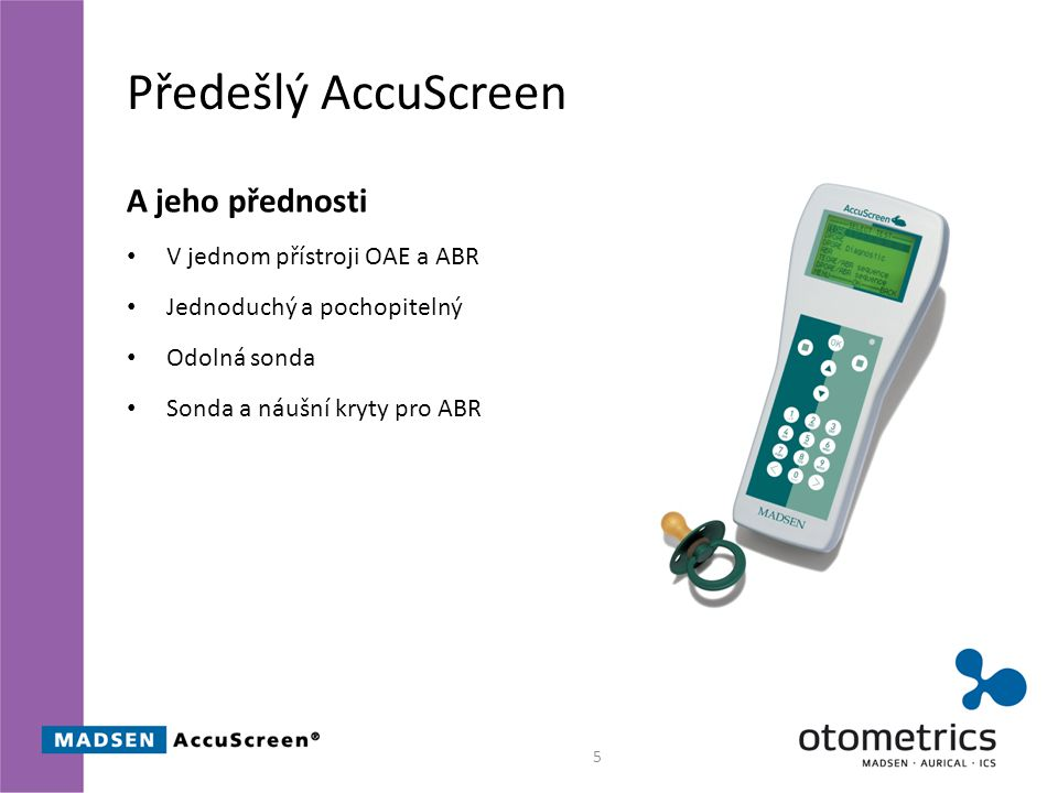 Předešlý AccuScreen A jeho přednosti V jednom přístroji OAE a ABR Jednoduchý a pochopitelný Odolná sonda Sonda a náušní kryty pro ABR 5