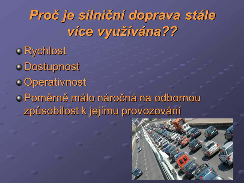 Proč je silniční doprava stále více využívána?? RychlostDostupnostOperativnost Poměrně málo náročná na odbornou způsobilost k jejímu provozování