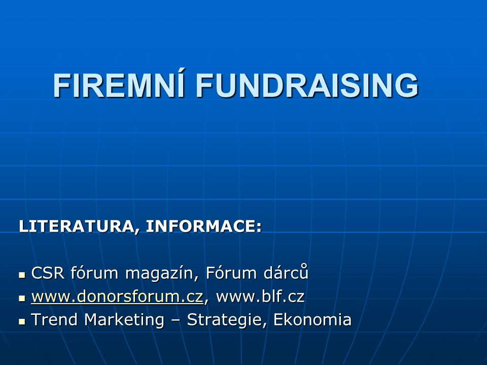 FIREMNÍ FUNDRAISING LITERATURA, INFORMACE: CSR fórum magazín, Fórum dárců CSR fórum magazín, Fórum dárců www.donorsforum.cz, www.blf.cz www.donorsforum.cz, www.blf.czwww.donorsforum.cz Trend Marketing – Strategie, Ekonomia Trend Marketing – Strategie, Ekonomia