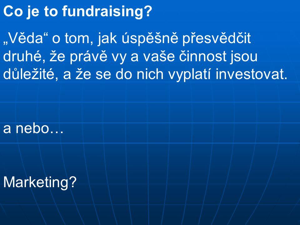 """Co je to fundraising? """"Věda"""" o tom, jak úspěšně přesvědčit druhé, že právě vy a vaše činnost jsou důležité, a že se do nich vyplatí investovat. a nebo"""