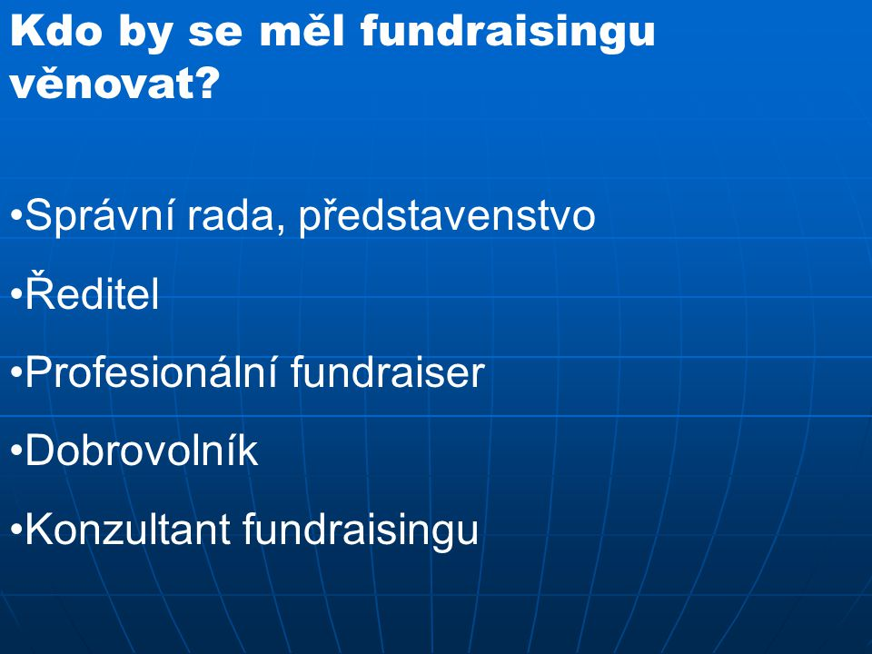 Kdo by se měl fundraisingu věnovat? Správní rada, představenstvo Ředitel Profesionální fundraiser Dobrovolník Konzultant fundraisingu