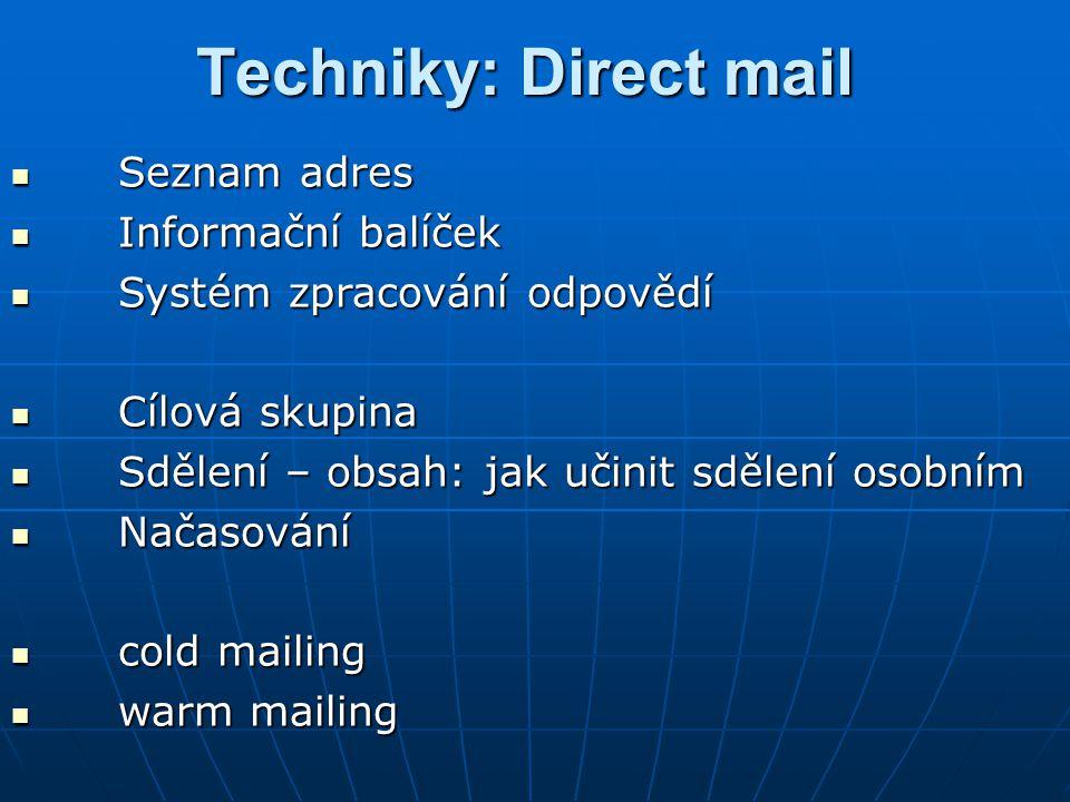 Techniky: Direct mail Seznam adres Seznam adres Informační balíček Informační balíček Systém zpracování odpovědí Systém zpracování odpovědí Cílová skupina Cílová skupina Sdělení – obsah: jak učinit sdělení osobním Sdělení – obsah: jak učinit sdělení osobním Načasování Načasování cold mailing cold mailing warm mailing warm mailing