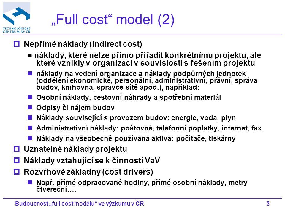 """3Budoucnost """"full cost modelu ve výzkumu v ČR """"Full cost model (2)  Nepřímé náklady (indirect cost) = náklady, které nelze přímo přiřadit konkrétnímu projektu, ale které vznikly v organizaci v souvislosti s řešením projektu náklady na vedení organizace a náklady podpůrných jednotek (oddělení ekonomické, personální, administrativní, právní, správa budov, knihovna, správce sítě apod.), například: Osobní náklady, cestovní náhrady a spotřební materiál Odpisy či nájem budov Náklady související s provozem budov: energie, voda, plyn Administrativní náklady: poštovné, telefonní poplatky, internet, fax Náklady na všeobecně používaná aktiva: počítače, tiskárny  Uznatelné náklady projektu  Náklady vztahující se k činnosti VaV  Rozvrhové základny (cost drivers) Např."""