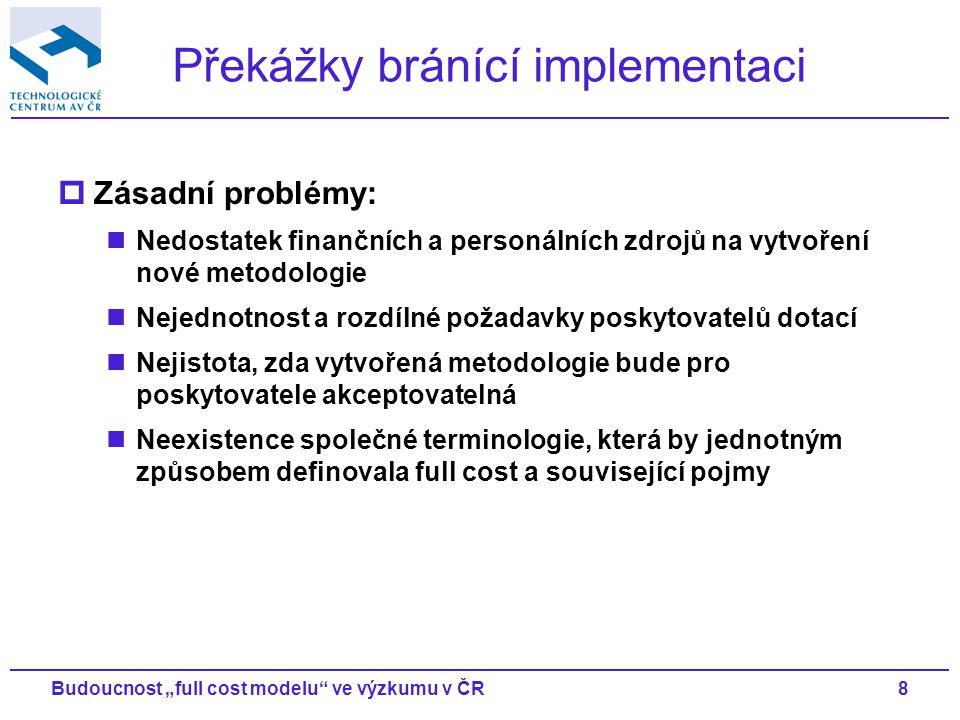 """8Budoucnost """"full cost modelu ve výzkumu v ČR Překážky bránící implementaci  Zásadní problémy: Nedostatek finančních a personálních zdrojů na vytvoření nové metodologie Nejednotnost a rozdílné požadavky poskytovatelů dotací Nejistota, zda vytvořená metodologie bude pro poskytovatele akceptovatelná Neexistence společné terminologie, která by jednotným způsobem definovala full cost a související pojmy"""