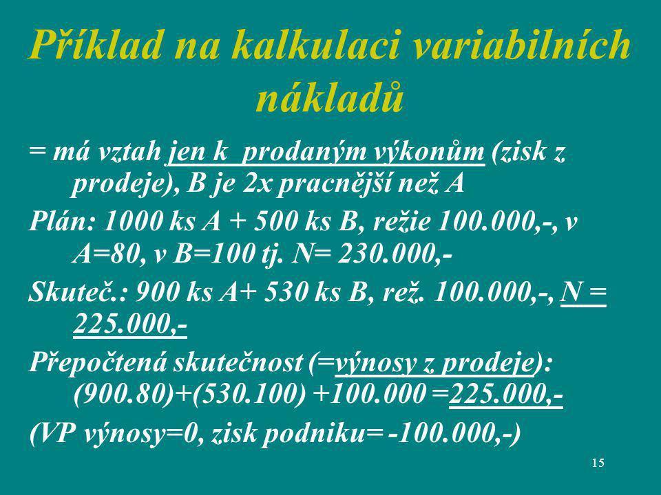 15 Příklad na kalkulaci variabilních nákladů = má vztah jen k prodaným výkonům (zisk z prodeje), B je 2x pracnější než A Plán: 1000 ks A + 500 ks B, r