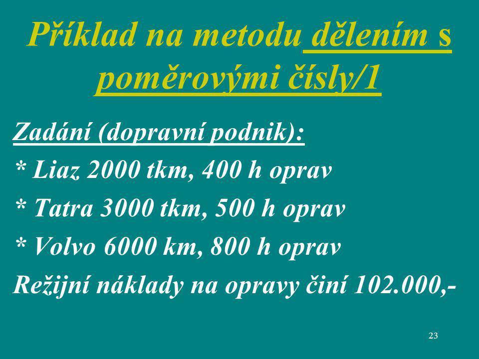 23 Příklad na metodu dělením s poměrovými čísly/1 Zadání (dopravní podnik): * Liaz 2000 tkm, 400 h oprav * Tatra 3000 tkm, 500 h oprav * Volvo 6000 km