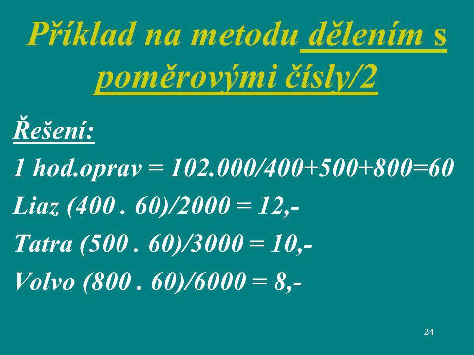 24 Příklad na metodu dělením s poměrovými čísly/2 Řešení: 1 hod.oprav = 102.000/400+500+800=60 Liaz (400. 60)/2000 = 12,- Tatra (500. 60)/3000 = 10,-