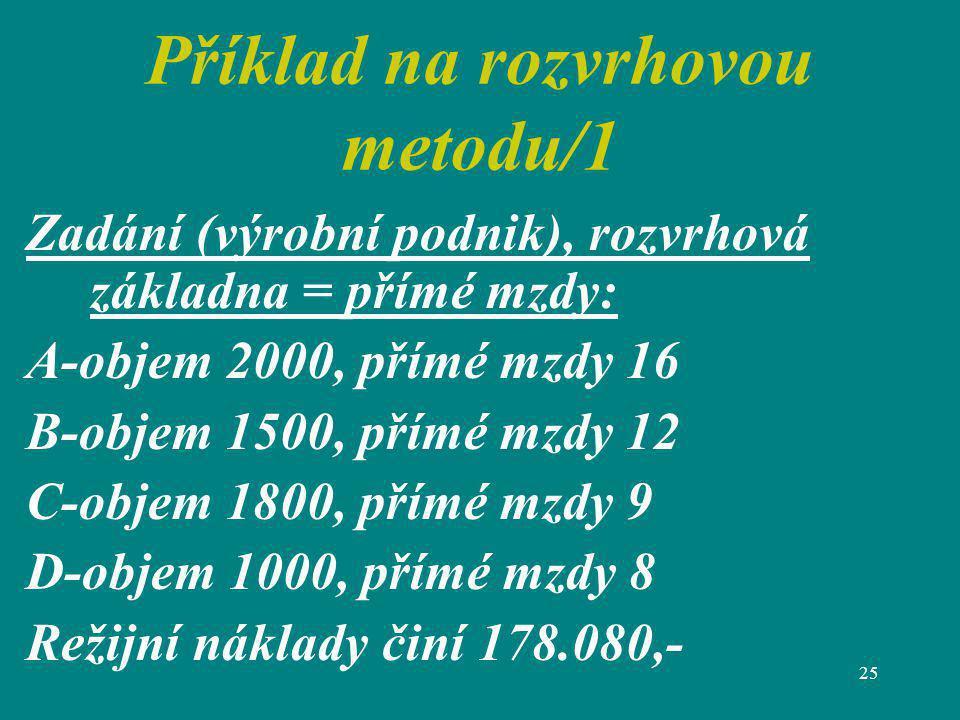 25 Příklad na rozvrhovou metodu/1 Zadání (výrobní podnik), rozvrhová základna = přímé mzdy: A-objem 2000, přímé mzdy 16 B-objem 1500, přímé mzdy 12 C-