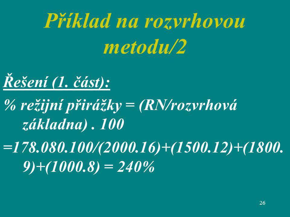 26 Příklad na rozvrhovou metodu/2 Řešení (1. část): % režijní přirážky = (RN/rozvrhová základna). 100 =178.080.100/(2000.16)+(1500.12)+(1800. 9)+(1000