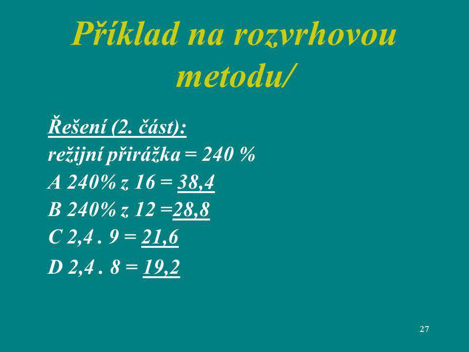 27 Příklad na rozvrhovou metodu/ Řešení (2. část): režijní přirážka = 240 % A 240% z 16 = 38,4 B 240% z 12 =28,8 C 2,4. 9 = 21,6 D 2,4. 8 = 19,2
