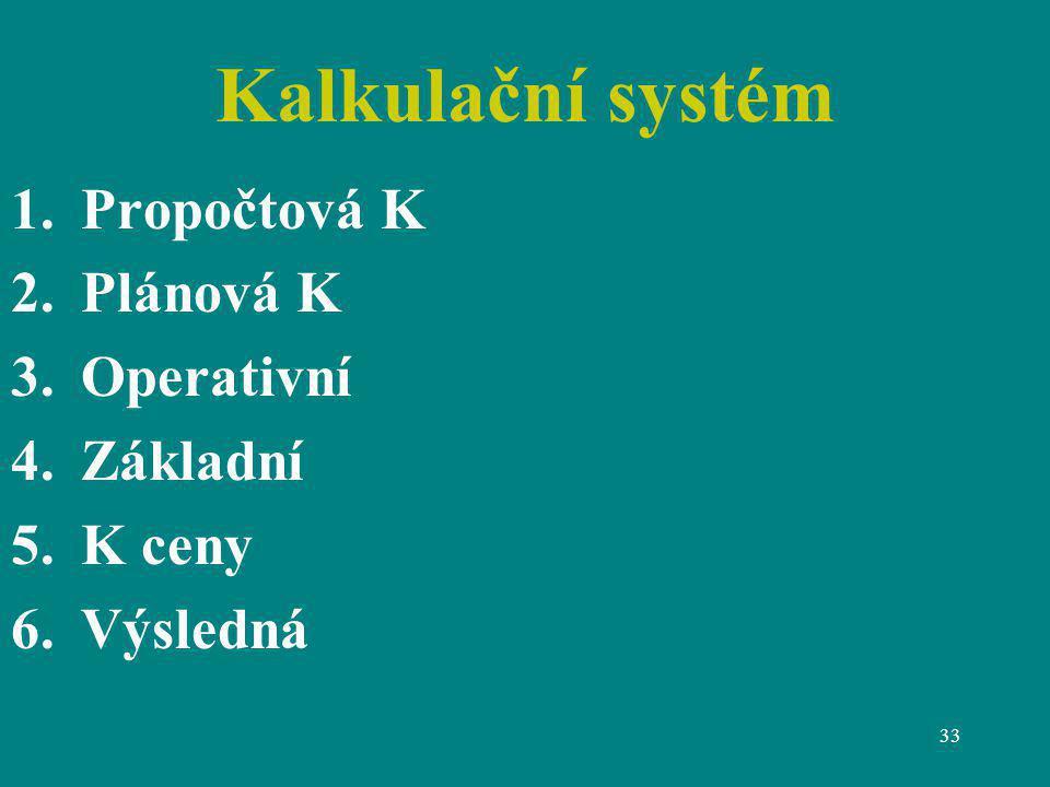 33 Kalkulační systém 1.Propočtová K 2.Plánová K 3.Operativní 4.Základní 5.K ceny 6.Výsledná