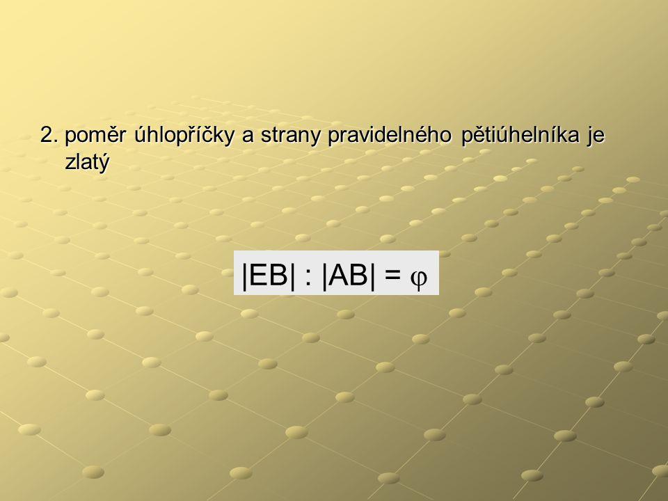2. poměr úhlopříčky a strany pravidelného pětiúhelníka je zlatý  EB  :  AB  = 