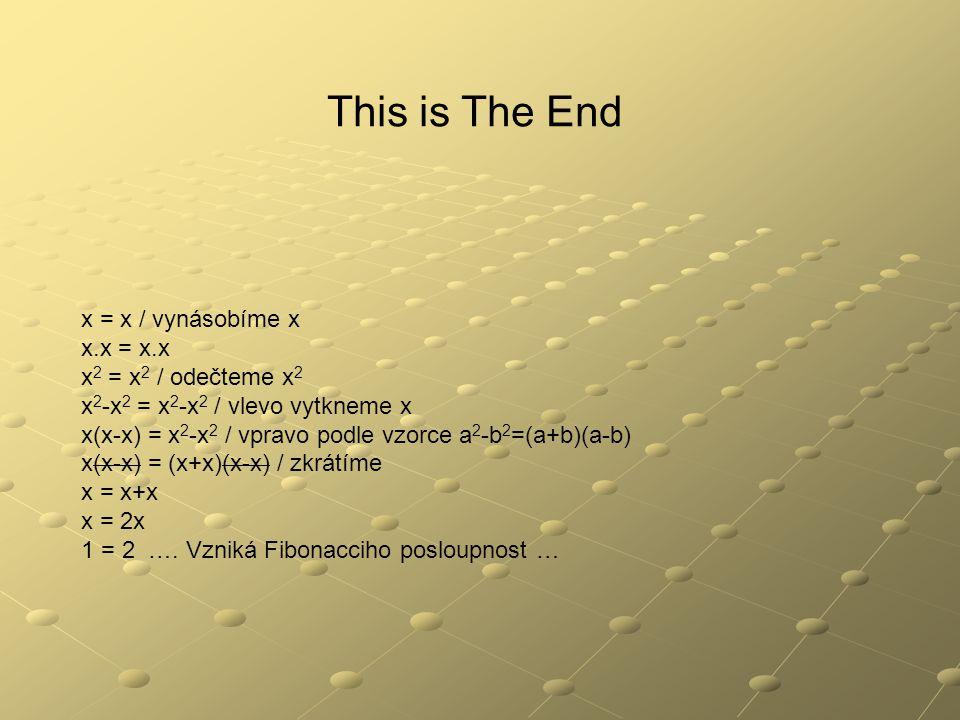This is The End x = x / vynásobíme x x.x = x.x x 2 = x 2 / odečteme x 2 x 2 -x 2 = x 2 -x 2 / vlevo vytkneme x x(x-x) = x 2 -x 2 / vpravo podle vzorce