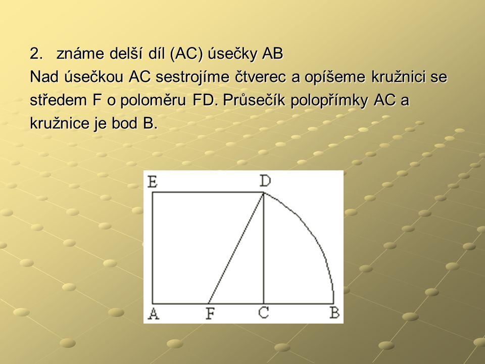 2. známe delší díl (AC) úsečky AB Nad úsečkou AC sestrojíme čtverec a opíšeme kružnici se středem F o poloměru FD. Průsečík polopřímky AC a kružnice j