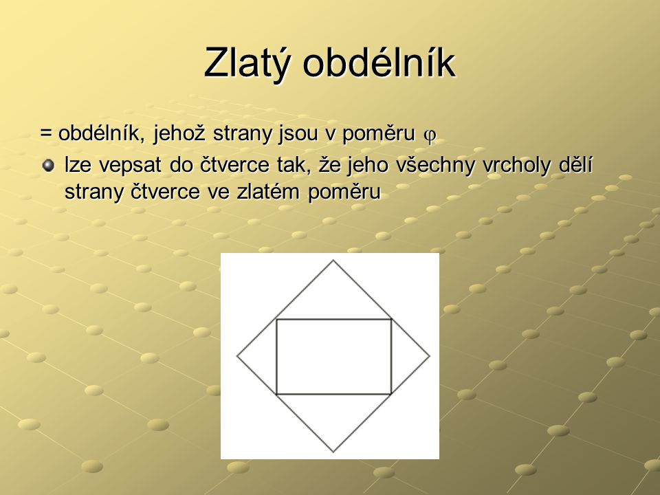 Zlatý obdélník = obdélník, jehož strany jsou v poměru  lze vepsat do čtverce tak, že jeho všechny vrcholy dělí strany čtverce ve zlatém poměru