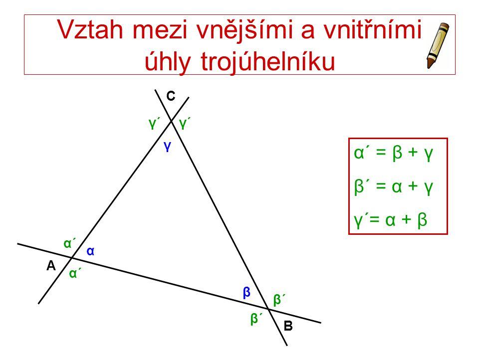 Vztah mezi vnějšími a vnitřními úhly trojúhelníku α´ = β + γ β´ = α + γ γ´= α + β A B C α β γ α´α´ α´α´ β´β´ β´β´ γ´γ´γ´γ´