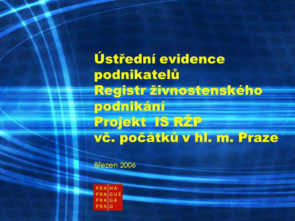 Ústřední evidence podnikatelů Registr živnostenského podnikání Projekt IS RŽP vč. počátků v hl. m. Praze Březen 2006