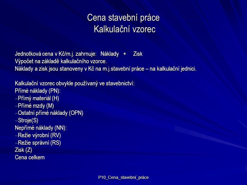 P10_Cena_stavební_práce Cena stavební práce Kalkulační vzorec Jednotková cena v Kč/m.j. zahrnuje: Náklady + Zisk Výpočet na základě kalkulačního vzorc