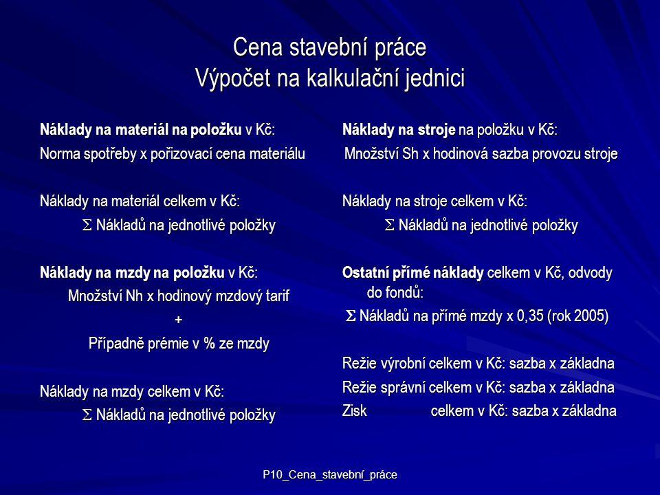 P10_Cena_stavební_práce Cena stavební práce Výpočet na kalkulační jednici Náklady na materiál na položku v Kč: Norma spotřeby x pořizovací cena materi
