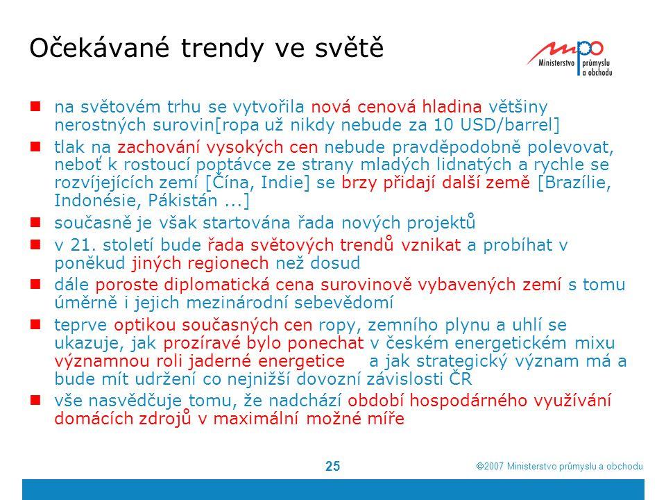  2007  Ministerstvo průmyslu a obchodu 26 Očekávané trendy v ČR trvající vysoký zájem o české živce, kaolíny, sklářské písky, bentonity a žáruvzdorné jíly, které mají dobré uplatnění na domácím i zahraničním trhu přetrvávající téměř úplná závislost ČR na importu ropy a zemního plynu povede k dalšímu růstu nebo alespoň udržení současné úrovně těžby ropy vývoj těžby černého a hnědého uhlí může mít několik možných scénářů; zásadní roli bude hrát energetická koncepce státu, vyřešení osudu ekologických limitů v severních Čechách a snaha OKD nabídnout potenciálním investorům při vstupu na burzu perspektivní projekt po ukončení těžby grafitu v jižních Čechách se domácí produkce stane naprosto zanedbatelnou, evropský trh definitivně ovládne čínský grafit a spektrum surovin, na jejichž importu je ČR závislá, se ke škodě salda ZO, se dále rozšíří pozitivním trendem využití domácího surovinového potenciálu, tedy nového progresivního trendu ve světě, je pokračování těžby uranu na ložisku Dolní Rožínka postupný nárůst lze očekávat v produkci stavebních surovin – tento trend bude tažen poptávkou ze strany řady projektů na opravu zanedbané infrastruktury, obchvatů, železničních koridorů => problém se nejmenuje těžba, ale spotřeba, tj.