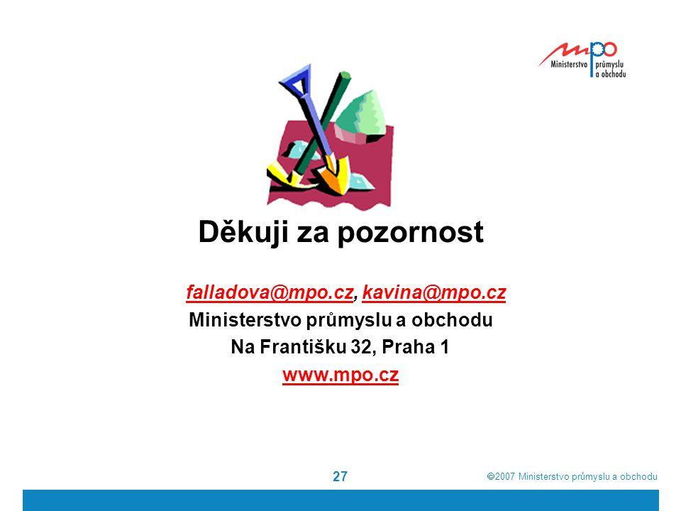  2007  Ministerstvo průmyslu a obchodu 27 Děkuji za pozornost falladova@mpo.cz, kavina@mpo.czfalladova@mpo.czkavina@mpo.cz Ministerstvo průmyslu a