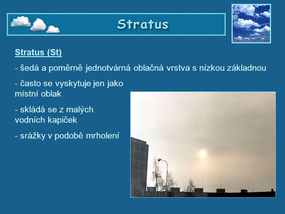 Stratus Stratus (St) - šedá a poměrně jednotvárná oblačná vrstva s nízkou základnou - často se vyskytuje jen jako místní oblak - skládá se z malých vo