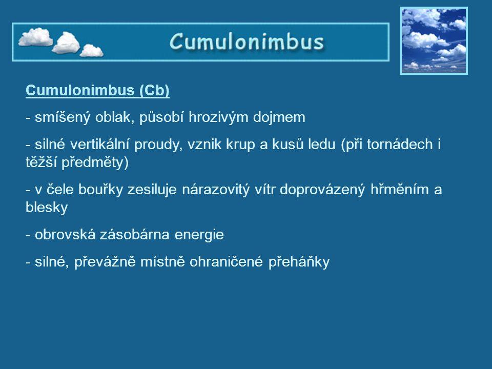 Cumulonimbus Cumulonimbus (Cb) - smíšený oblak, působí hrozivým dojmem - silné vertikální proudy, vznik krup a kusů ledu (při tornádech i těžší předmě