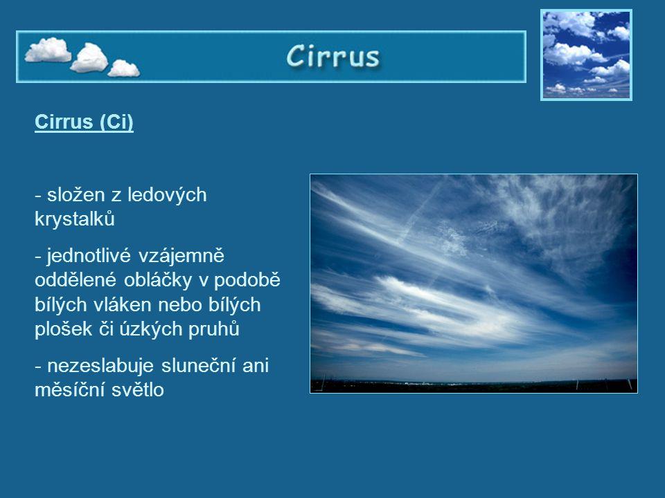 Cirrus Cirrus (Ci) - složen z ledových krystalků - jednotlivé vzájemně oddělené obláčky v podobě bílých vláken nebo bílých plošek či úzkých pruhů - ne