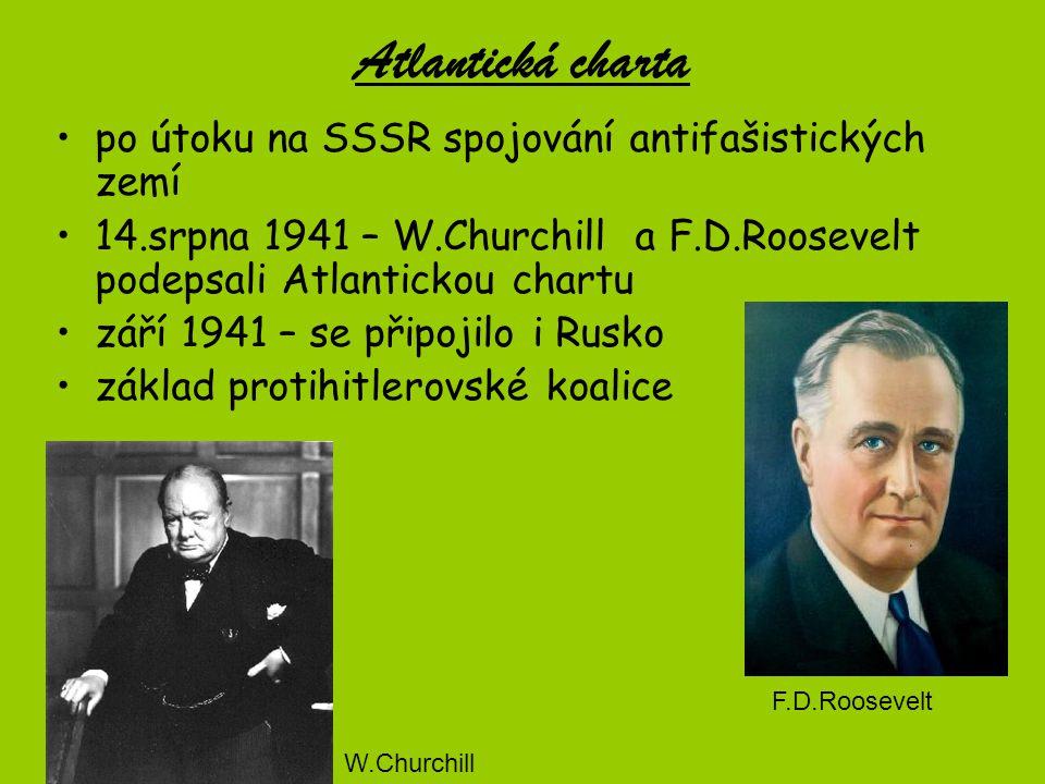 Atlantická charta po útoku na SSSR spojování antifašistických zemí 14.srpna 1941 – W.Churchill a F.D.Roosevelt podepsali Atlantickou chartu září 1941 – se připojilo i Rusko základ protihitlerovské koalice F.D.Roosevelt W.Churchill