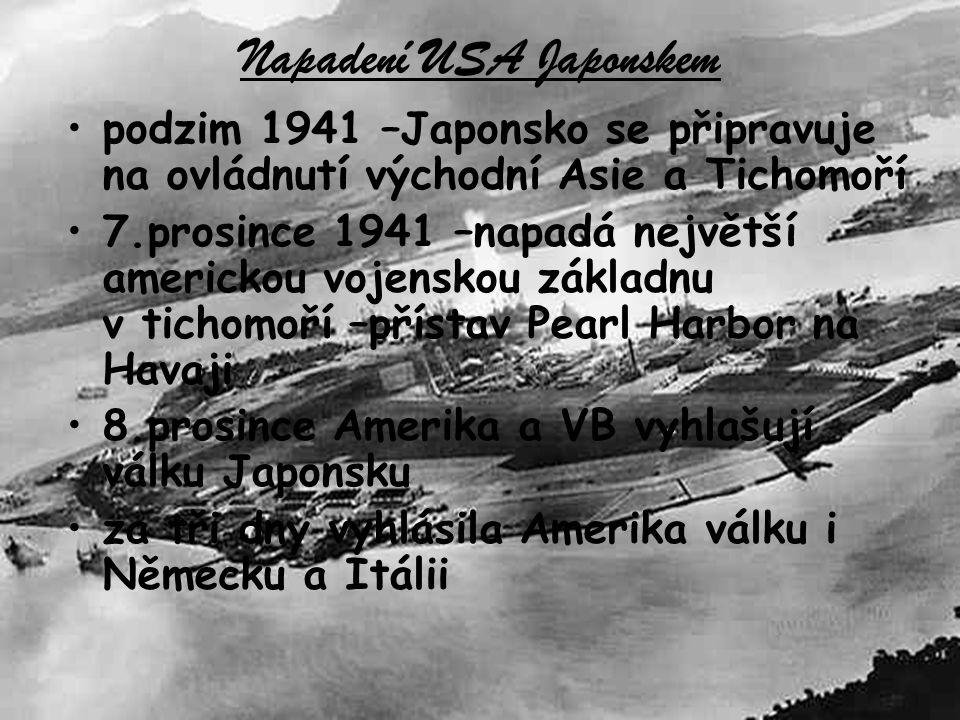 Napadení USA Japonskem podzim 1941 –Japonsko se připravuje na ovládnutí východní Asie a Tichomoří 7.prosince 1941 –napadá největší americkou vojenskou základnu v tichomoří –přístav Pearl Harbor na Havaji 8.prosince Amerika a VB vyhlašují válku Japonsku za tři dny vyhlásila Amerika válku i Německu a Itálii