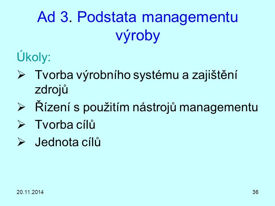 20.11.201436 Ad 3. Podstata managementu výroby Úkoly:  Tvorba výrobního systému a zajištění zdrojů  Řízení s použitím nástrojů managementu  Tvorba